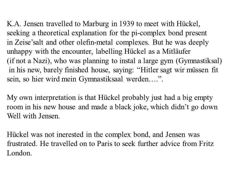 K.A. Jensen travelled to Marburg in 1939 to meet with Hückel, seeking a theoretical explanation for the pi-complex bond present in Zeisesalt and other