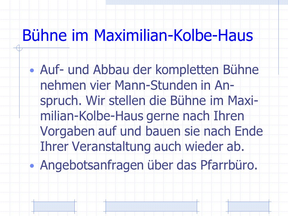 Bühne im Maximilian-Kolbe-Haus Auf- und Abbau der kompletten Bühne nehmen vier Mann-Stunden in An- spruch. Wir stellen die Bühne im Maxi- milian-Kolbe