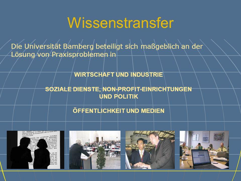 Wissenstransfer Die Universität Bamberg beteiligt sich maßgeblich an der Lösung von Praxisproblemen in WIRTSCHAFT UND INDUSTRIE SOZIALE DIENSTE, NON-PROFIT-EINRICHTUNGEN UND POLITIK ÖFFENTLICHKEIT UND MEDIEN
