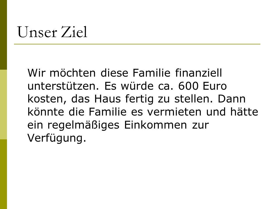 Unser Ziel Wir möchten diese Familie finanziell unterstützen. Es würde ca. 600 Euro kosten, das Haus fertig zu stellen. Dann könnte die Familie es ver