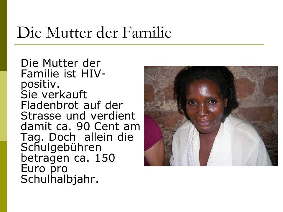 Die Mutter der Familie Die Mutter der Familie ist HIV- positiv. Sie verkauft Fladenbrot auf der Strasse und verdient damit ca. 90 Cent am Tag. Doch al