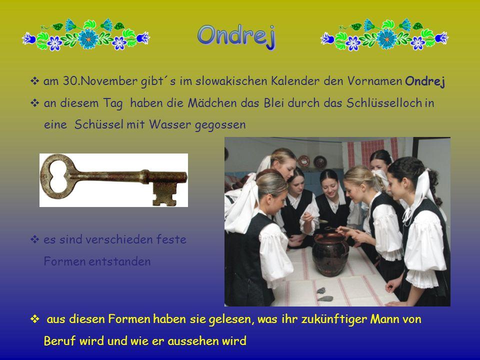am 30.November gibt´s im slowakischen Kalender den Vornamen Ondrej an diesem Tag haben die Mädchen das Blei durch das Schlüsselloch in eine Schüssel m