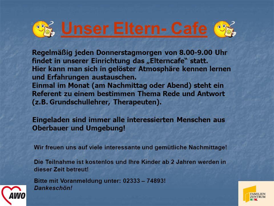Unser Eltern- Cafe Eingeladen sind immer alle interessierten Menschen aus Oberbauer und Umgebung! Wir freuen uns auf viele interessante und gemütliche