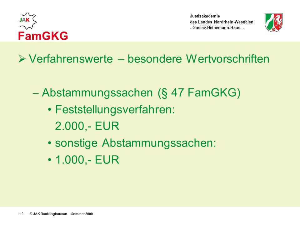Justizakademie des Landes Nordrhein-Westfalen - Gustav-Heinemann-Haus - © JAK Recklinghausen Sommer 2009112 FamGKG Verfahrenswerte – besondere Wertvorschriften Abstammungssachen (§ 47 FamGKG) Feststellungsverfahren: 2.000,- EUR sonstige Abstammungssachen: 1.000,- EUR