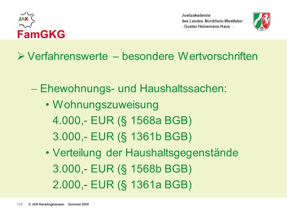 Justizakademie des Landes Nordrhein-Westfalen - Gustav-Heinemann-Haus - © JAK Recklinghausen Sommer 2009113 FamGKG Verfahrenswerte – besondere Wertvorschriften Ehewohnungs- und Haushaltssachen: Wohnungszuweisung 4.000,- EUR (§ 1568a BGB) 3.000,- EUR (§ 1361b BGB) Verteilung der Haushaltsgegenstände 3.000,- EUR (§ 1568b BGB) 2.000,- EUR (§ 1361a BGB)
