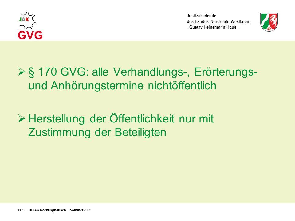 Justizakademie des Landes Nordrhein-Westfalen - Gustav-Heinemann-Haus - © JAK Recklinghausen Sommer 2009117 GVG § 170 GVG: alle Verhandlungs-, Erörterungs- und Anhörungstermine nichtöffentlich Herstellung der Öffentlichkeit nur mit Zustimmung der Beteiligten