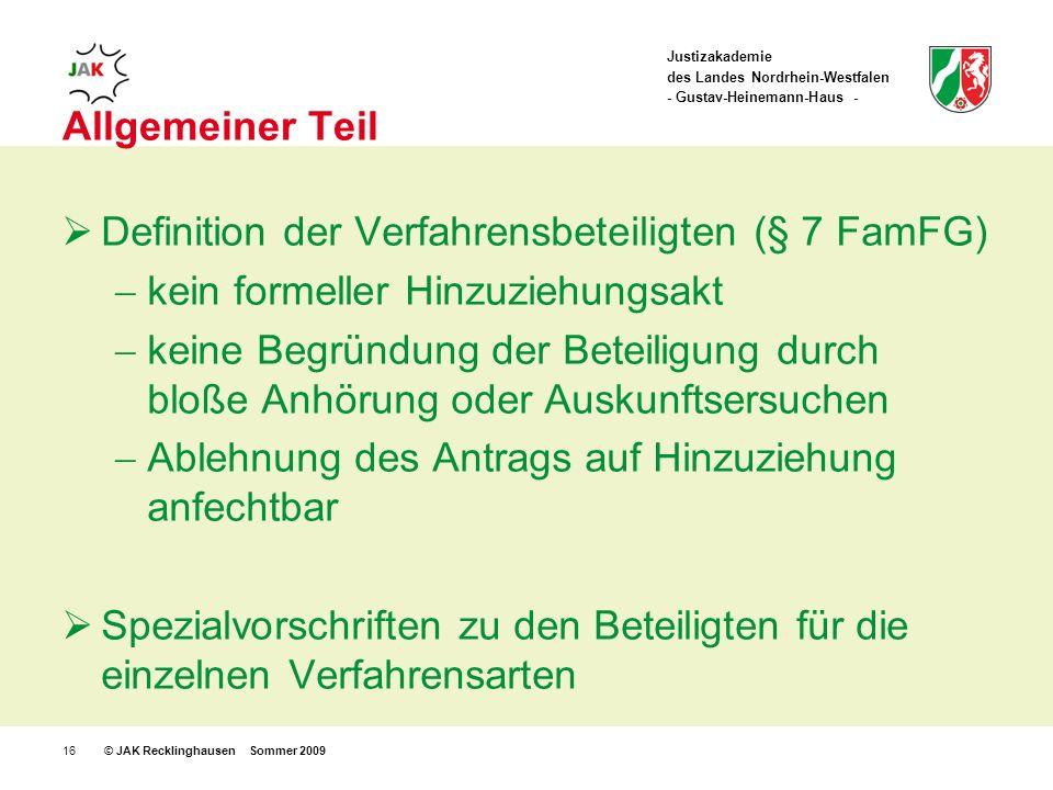 Justizakademie des Landes Nordrhein-Westfalen - Gustav-Heinemann-Haus - © JAK Recklinghausen Sommer 200916 Allgemeiner Teil Definition der Verfahrensbeteiligten (§ 7 FamFG) kein formeller Hinzuziehungsakt keine Begründung der Beteiligung durch bloße Anhörung oder Auskunftsersuchen Ablehnung des Antrags auf Hinzuziehung anfechtbar Spezialvorschriften zu den Beteiligten für die einzelnen Verfahrensarten