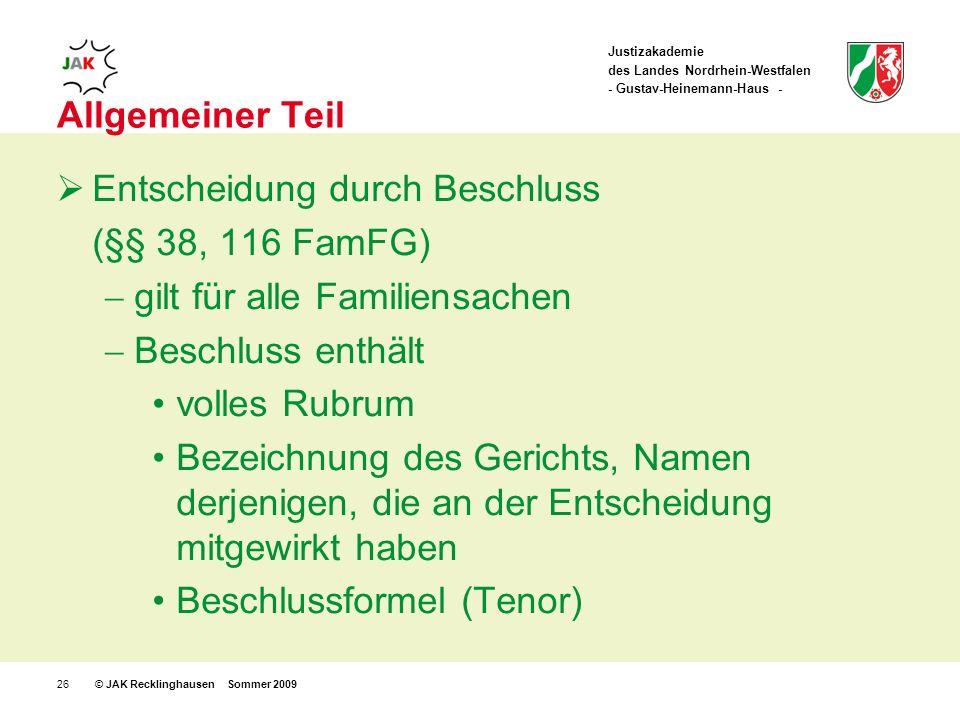 Justizakademie des Landes Nordrhein-Westfalen - Gustav-Heinemann-Haus - © JAK Recklinghausen Sommer 200926 Allgemeiner Teil Entscheidung durch Beschluss (§§ 38, 116 FamFG) gilt für alle Familiensachen Beschluss enthält volles Rubrum Bezeichnung des Gerichts, Namen derjenigen, die an der Entscheidung mitgewirkt haben Beschlussformel (Tenor)