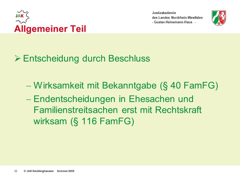 Justizakademie des Landes Nordrhein-Westfalen - Gustav-Heinemann-Haus - © JAK Recklinghausen Sommer 200932 Allgemeiner Teil Entscheidung durch Beschluss Wirksamkeit mit Bekanntgabe (§ 40 FamFG) Endentscheidungen in Ehesachen und Familienstreitsachen erst mit Rechtskraft wirksam (§ 116 FamFG)