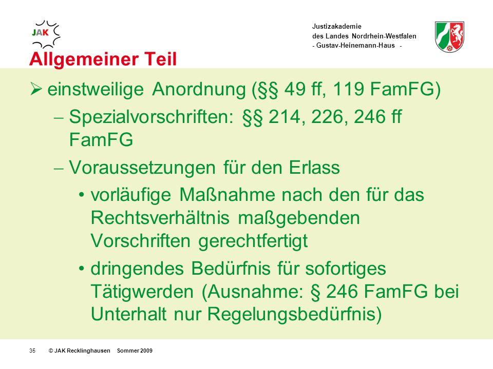 Justizakademie des Landes Nordrhein-Westfalen - Gustav-Heinemann-Haus - © JAK Recklinghausen Sommer 200935 Allgemeiner Teil einstweilige Anordnung (§§ 49 ff, 119 FamFG) Spezialvorschriften: §§ 214, 226, 246 ff FamFG Voraussetzungen für den Erlass vorläufige Maßnahme nach den für das Rechtsverhältnis maßgebenden Vorschriften gerechtfertigt dringendes Bedürfnis für sofortiges Tätigwerden (Ausnahme: § 246 FamFG bei Unterhalt nur Regelungsbedürfnis)