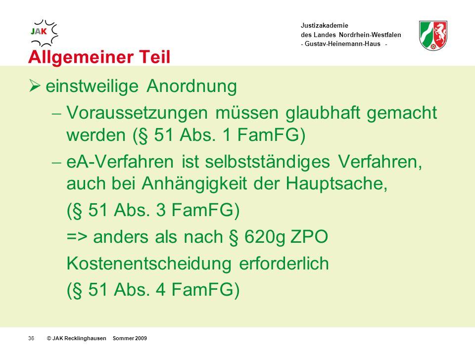 Justizakademie des Landes Nordrhein-Westfalen - Gustav-Heinemann-Haus - © JAK Recklinghausen Sommer 200936 Allgemeiner Teil einstweilige Anordnung Voraussetzungen müssen glaubhaft gemacht werden (§ 51 Abs.
