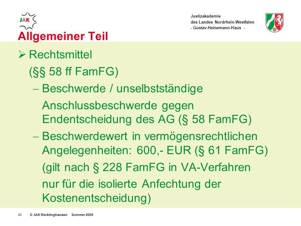 Justizakademie des Landes Nordrhein-Westfalen - Gustav-Heinemann-Haus - © JAK Recklinghausen Sommer 200940 Allgemeiner Teil Rechtsmittel (§§ 58 ff FamFG) Beschwerde / unselbstständige Anschlussbeschwerde gegen Endentscheidung des AG (§ 58 FamFG) Beschwerdewert in vermögensrechtlichen Angelegenheiten: 600,- EUR (§ 61 FamFG) (gilt nach § 228 FamFG in VA-Verfahren nur für die isolierte Anfechtung der Kostenentscheidung)