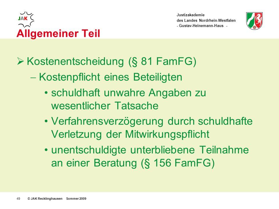 Justizakademie des Landes Nordrhein-Westfalen - Gustav-Heinemann-Haus - © JAK Recklinghausen Sommer 200949 Allgemeiner Teil Kostenentscheidung (§ 81 FamFG) Kostenpflicht eines Beteiligten schuldhaft unwahre Angaben zu wesentlicher Tatsache Verfahrensverzögerung durch schuldhafte Verletzung der Mitwirkungspflicht unentschuldigte unterbliebene Teilnahme an einer Beratung (§ 156 FamFG)
