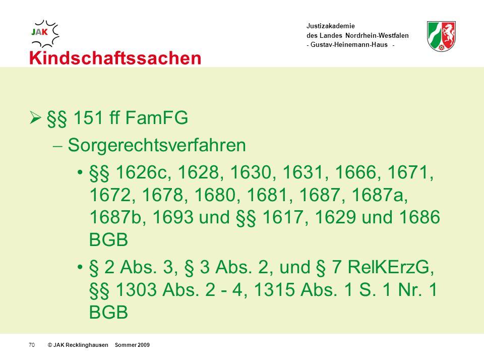 Justizakademie des Landes Nordrhein-Westfalen - Gustav-Heinemann-Haus - © JAK Recklinghausen Sommer 200970 Kindschaftssachen §§ 151 ff FamFG Sorgerechtsverfahren §§ 1626c, 1628, 1630, 1631, 1666, 1671, 1672, 1678, 1680, 1681, 1687, 1687a, 1687b, 1693 und §§ 1617, 1629 und 1686 BGB § 2 Abs.