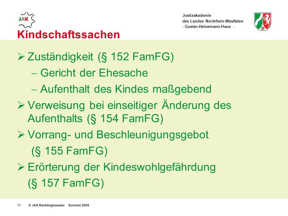 Justizakademie des Landes Nordrhein-Westfalen - Gustav-Heinemann-Haus - © JAK Recklinghausen Sommer 200974 Kindschaftssachen Zuständigkeit (§ 152 FamFG) Gericht der Ehesache Aufenthalt des Kindes maßgebend Verweisung bei einseitiger Änderung des Aufenthalts (§ 154 FamFG) Vorrang- und Beschleunigungsgebot (§ 155 FamFG) Erörterung der Kindeswohlgefährdung (§ 157 FamFG)
