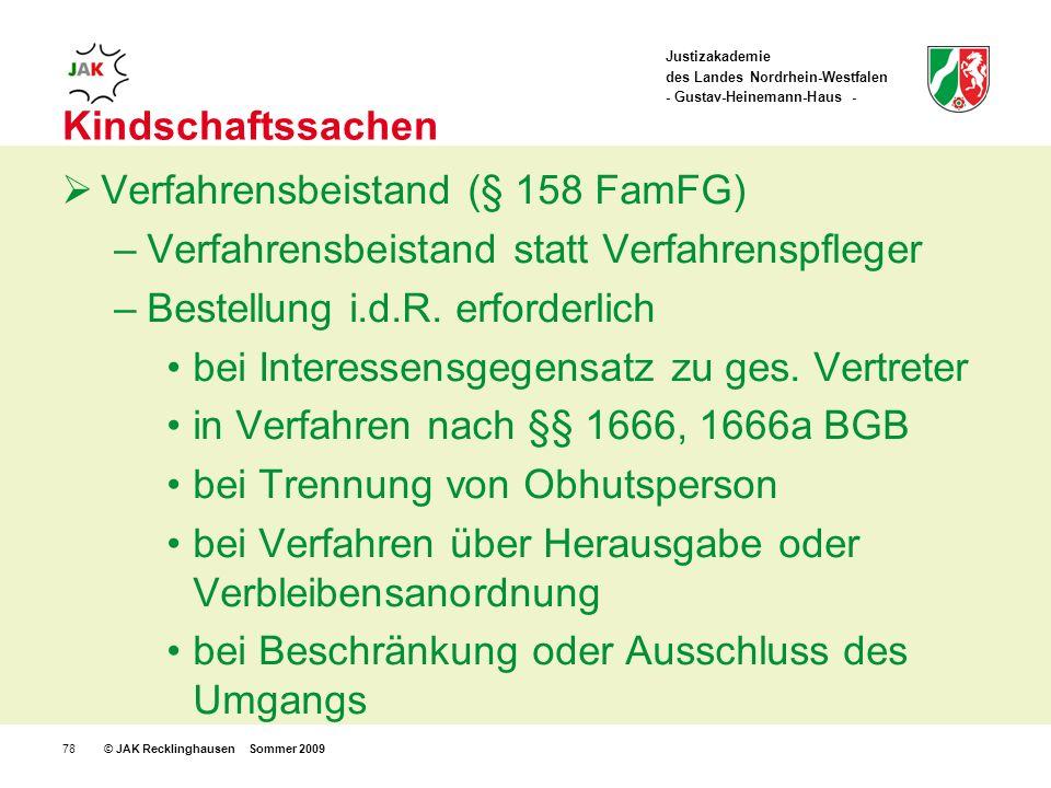 Justizakademie des Landes Nordrhein-Westfalen - Gustav-Heinemann-Haus - © JAK Recklinghausen Sommer 200978 Kindschaftssachen Verfahrensbeistand (§ 158 FamFG) –Verfahrensbeistand statt Verfahrenspfleger –Bestellung i.d.R.