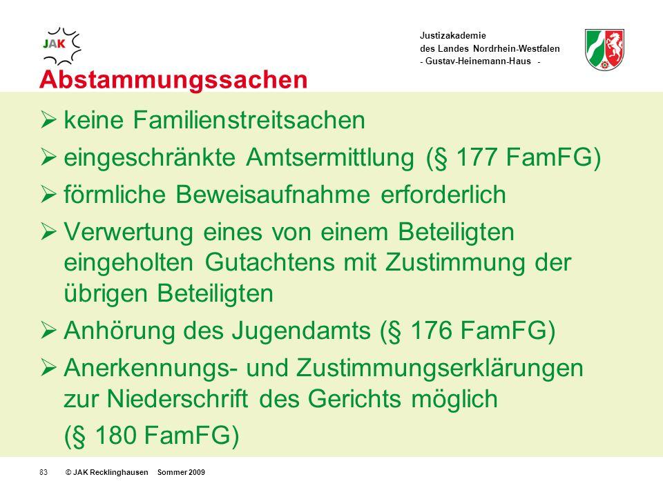 Justizakademie des Landes Nordrhein-Westfalen - Gustav-Heinemann-Haus - © JAK Recklinghausen Sommer 200983 Abstammungssachen keine Familienstreitsachen eingeschränkte Amtsermittlung (§ 177 FamFG) förmliche Beweisaufnahme erforderlich Verwertung eines von einem Beteiligten eingeholten Gutachtens mit Zustimmung der übrigen Beteiligten Anhörung des Jugendamts (§ 176 FamFG) Anerkennungs- und Zustimmungserklärungen zur Niederschrift des Gerichts möglich (§ 180 FamFG)