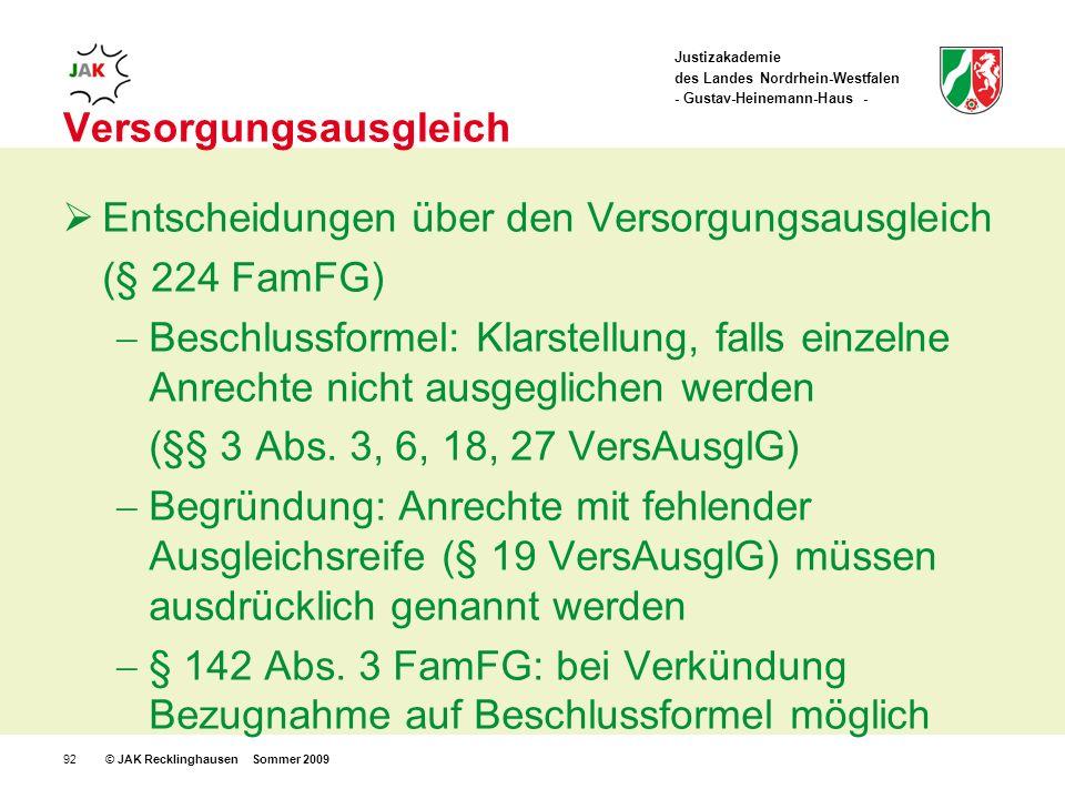 Justizakademie des Landes Nordrhein-Westfalen - Gustav-Heinemann-Haus - © JAK Recklinghausen Sommer 200992 Versorgungsausgleich Entscheidungen über den Versorgungsausgleich (§ 224 FamFG) Beschlussformel: Klarstellung, falls einzelne Anrechte nicht ausgeglichen werden (§§ 3 Abs.