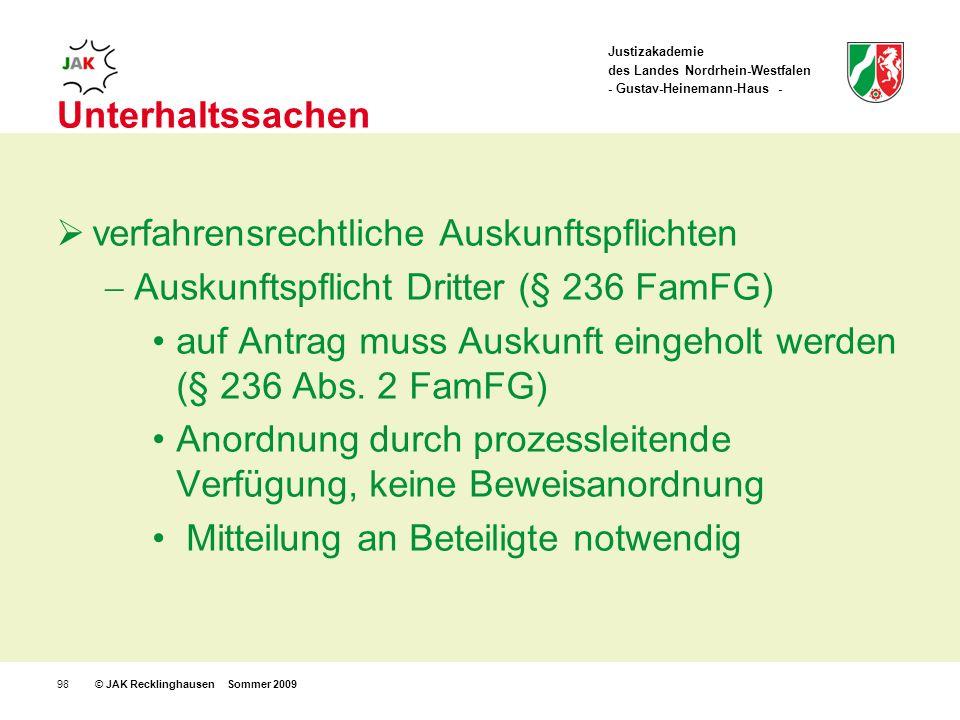 Justizakademie des Landes Nordrhein-Westfalen - Gustav-Heinemann-Haus - © JAK Recklinghausen Sommer 200998 Unterhaltssachen verfahrensrechtliche Auskunftspflichten Auskunftspflicht Dritter (§ 236 FamFG) auf Antrag muss Auskunft eingeholt werden (§ 236 Abs.