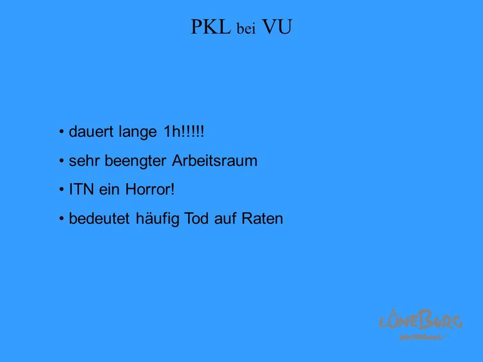 PKL bei VU dauert lange 1h!!!!! sehr beengter Arbeitsraum ITN ein Horror! bedeutet häufig Tod auf Raten