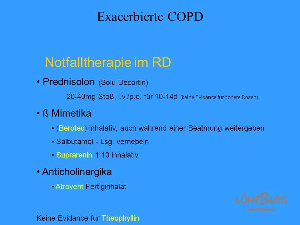 Exacerbierte COPD Notfalltherapie im RD Prednisolon (Solu Decortin) 20-40mg Stoß, i.v./p.o. für 10-14d (keine Evidance für höhere Dosen) ß Mimetika (B