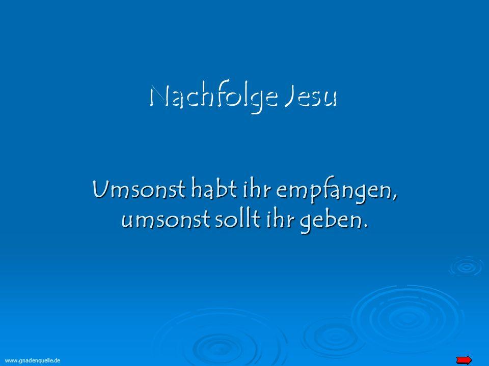 www.gnadenquelle.de Umsonst habt ihr empfangen, umsonst sollt ihr geben.