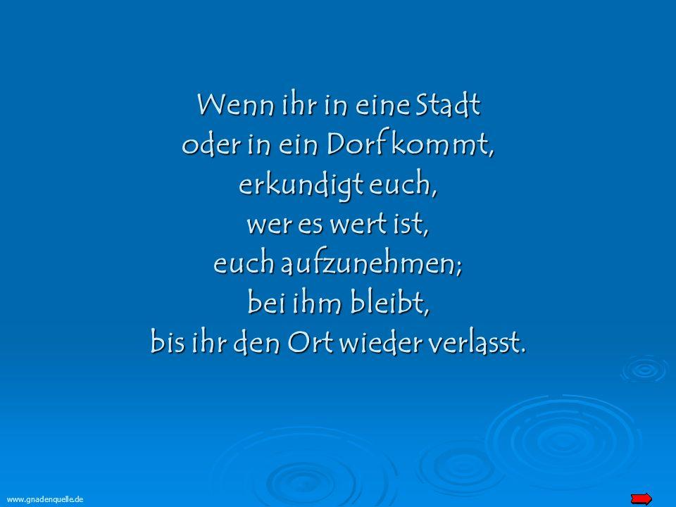 www.gnadenquelle.de Wenn ihr in eine Stadt oder in ein Dorf kommt, erkundigt euch, wer es wert ist, euch aufzunehmen; bei ihm bleibt, bis ihr den Ort wieder verlasst.