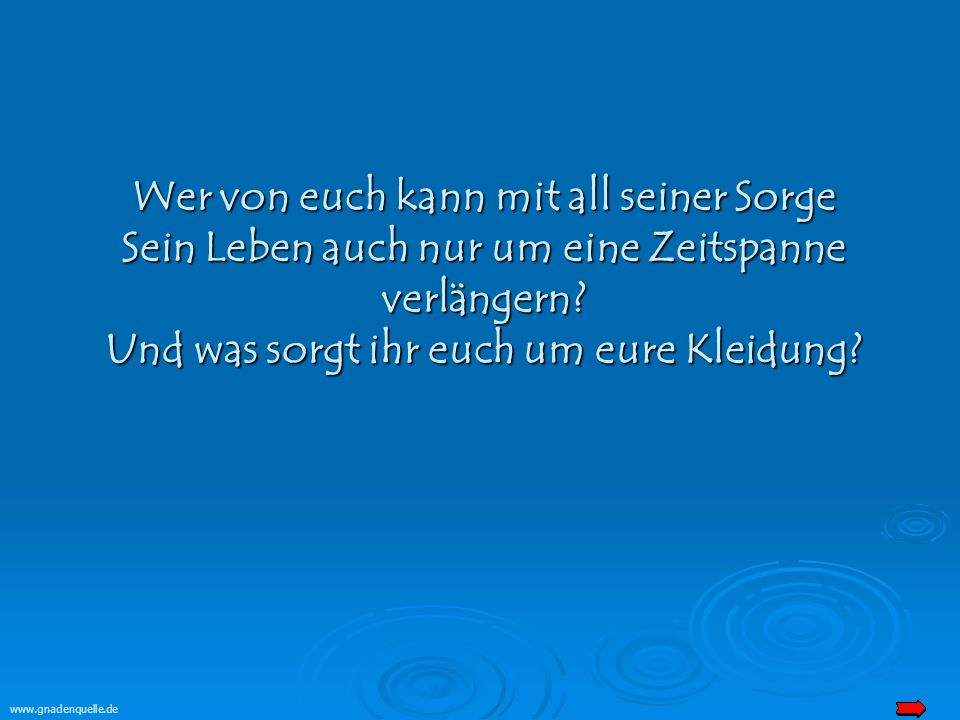 www.gnadenquelle.de Wer von euch kann mit all seiner Sorge Sein Leben auch nur um eine Zeitspanne verlängern.