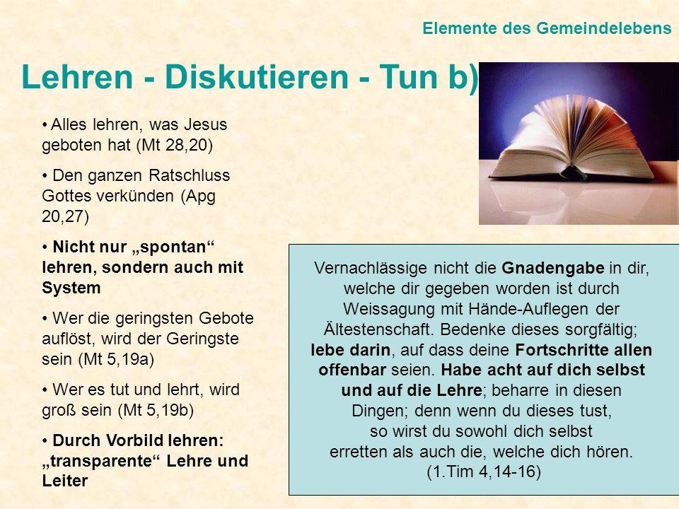 Lehren - Diskutieren - Tun b) Elemente des Gemeindelebens Alles lehren, was Jesus geboten hat (Mt 28,20) Den ganzen Ratschluss Gottes verkünden (Apg 2