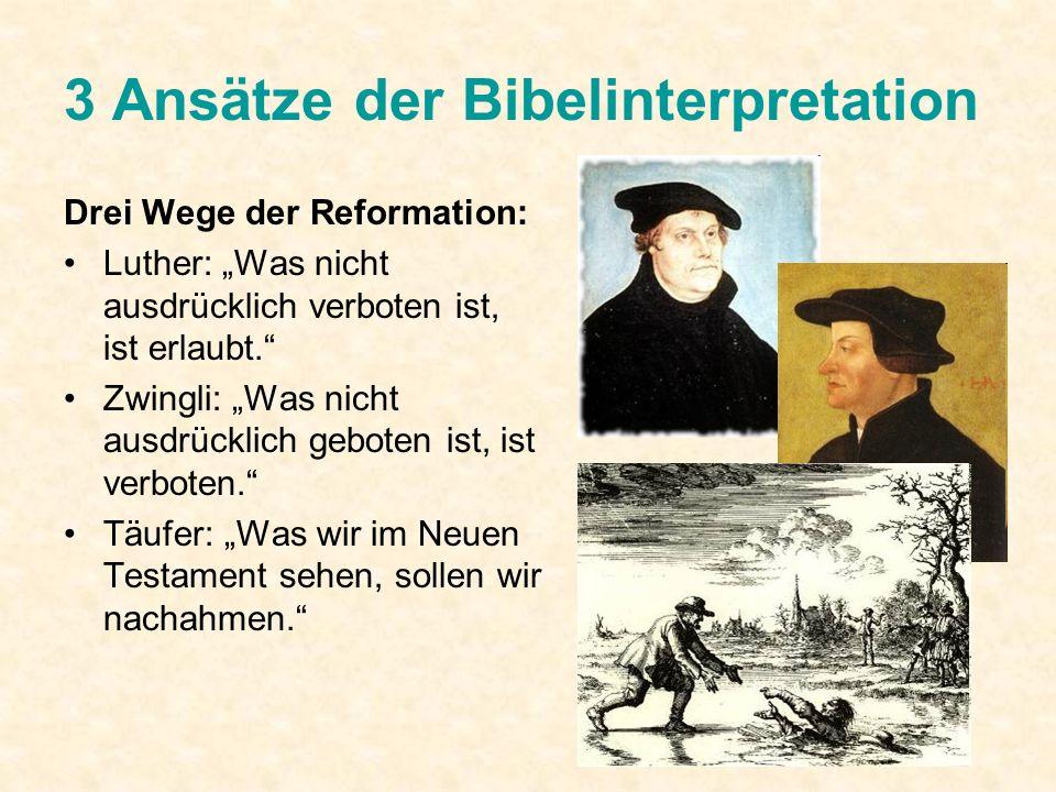 3 Ansätze der Bibelinterpretation Drei Wege der Reformation: Luther: Was nicht ausdrücklich verboten ist, ist erlaubt. Zwingli: Was nicht ausdrücklich
