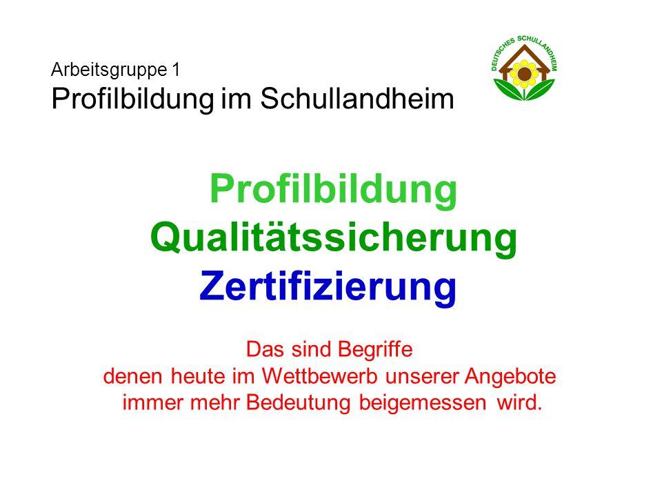 Arbeitsgruppe 1 Profilbildung im Schullandheim Profilbildung Qualitätssicherung Zertifizierung Das sind Begriffe denen heute im Wettbewerb unserer Angebote immer mehr Bedeutung beigemessen wird.