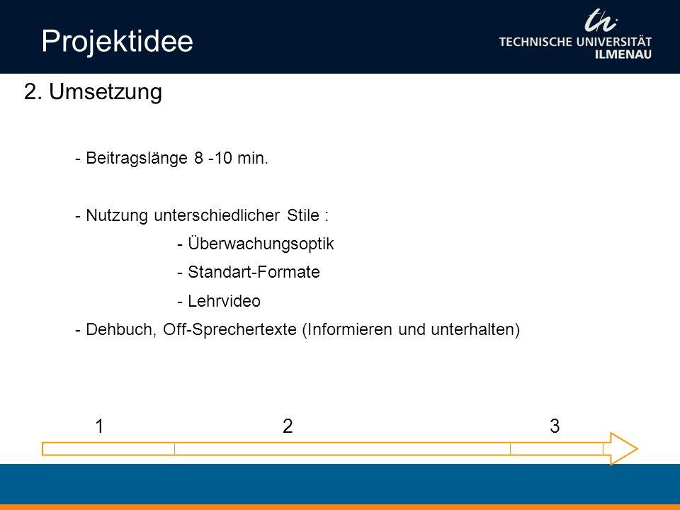 Projektidee 2. Umsetzung - Beitragslänge 8 -10 min. - Nutzung unterschiedlicher Stile : - Überwachungsoptik - Standart-Formate - Lehrvideo - Dehbuch,