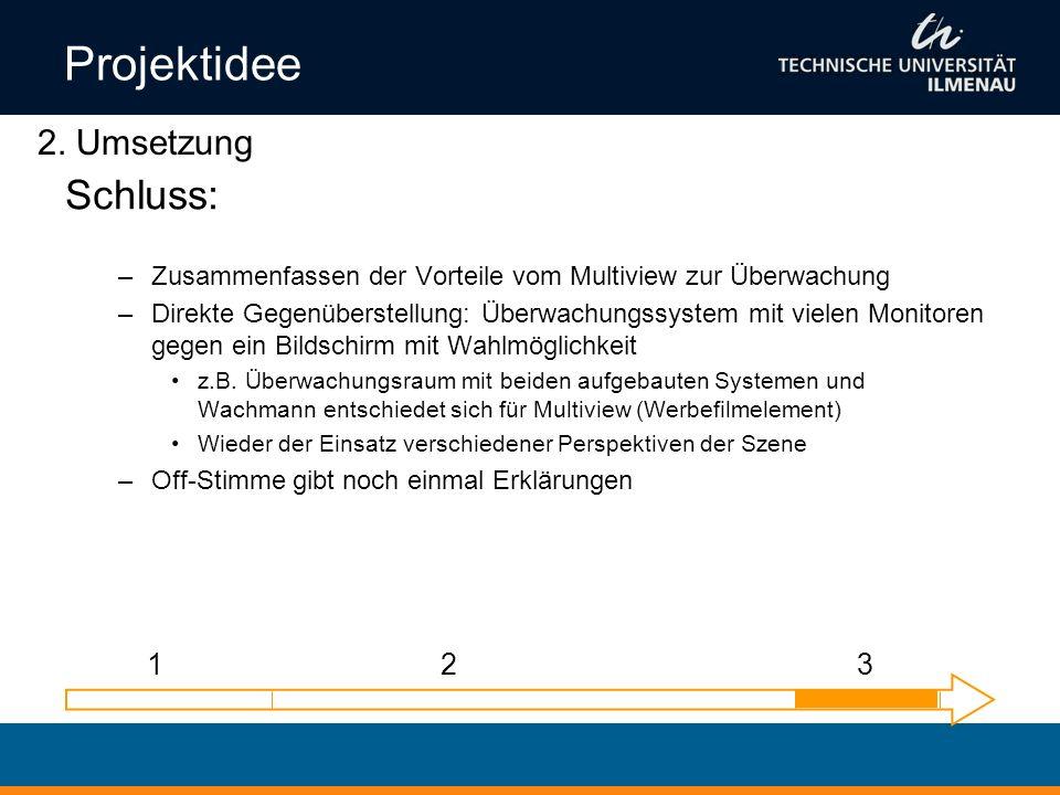 Projektidee Schluss: –Zusammenfassen der Vorteile vom Multiview zur Überwachung –Direkte Gegenüberstellung: Überwachungssystem mit vielen Monitoren ge