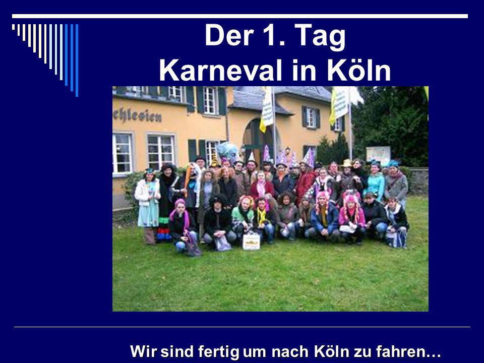 Der 1. Tag Karneval in Köln Wir sind fertig um nach Köln zu fahren…