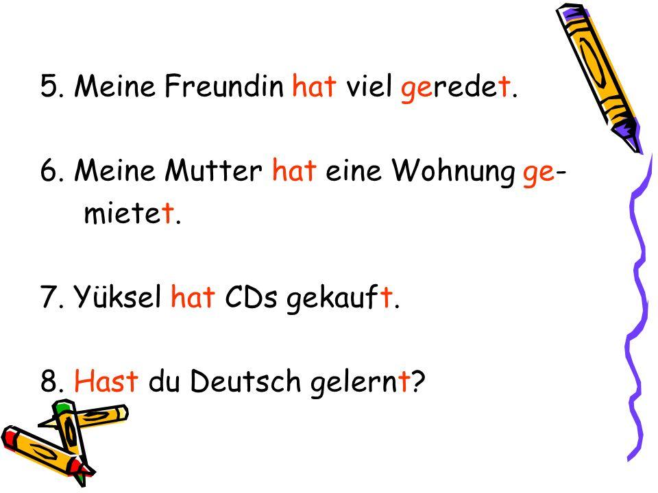 5. Meine Freundin hat viel geredet. 6. Meine Mutter hat eine Wohnung ge- mietet. 7. Yüksel hat CDs gekauft. 8. Hast du Deutsch gelernt?
