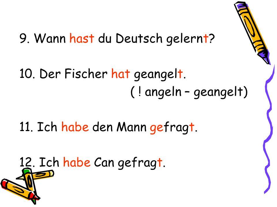 9. Wann hast du Deutsch gelernt? 10. Der Fischer hat geangelt. ( ! angeln – geangelt) 11. Ich habe den Mann gefragt. 12. Ich habe Can gefragt.
