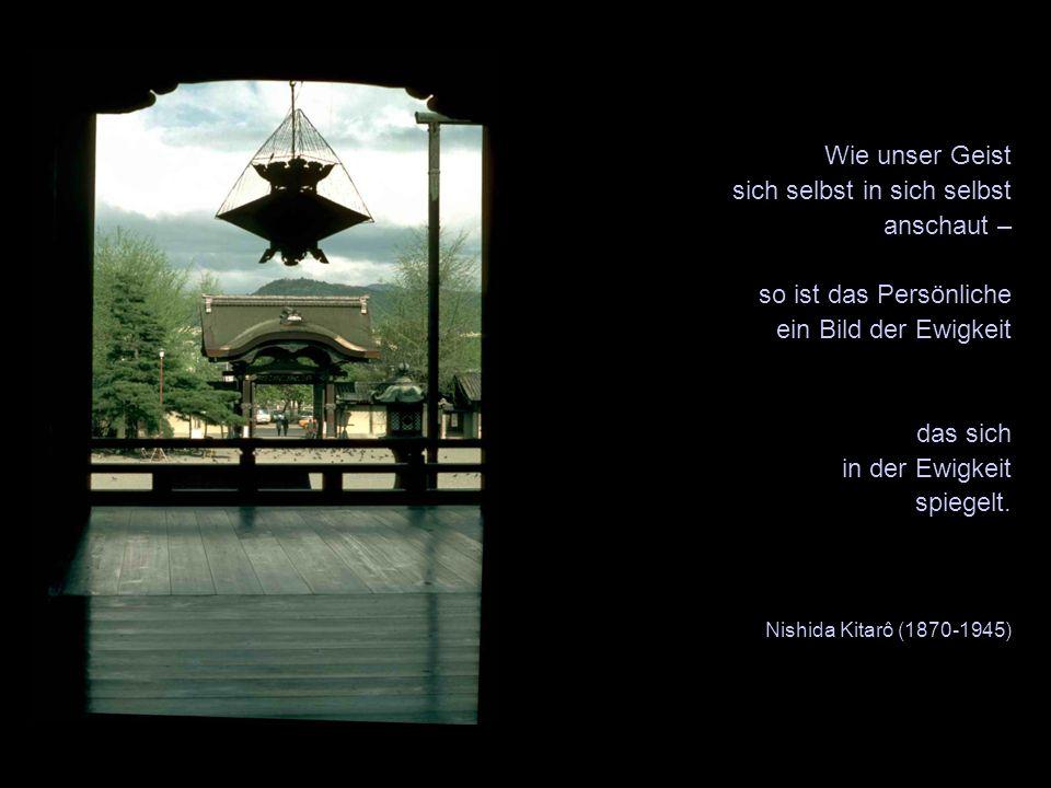 Wie unser Geist sich selbst in sich selbst anschaut – so ist das Persönliche ein Bild der Ewigkeit das sich in der Ewigkeit spiegelt. Nishida Kitarô (