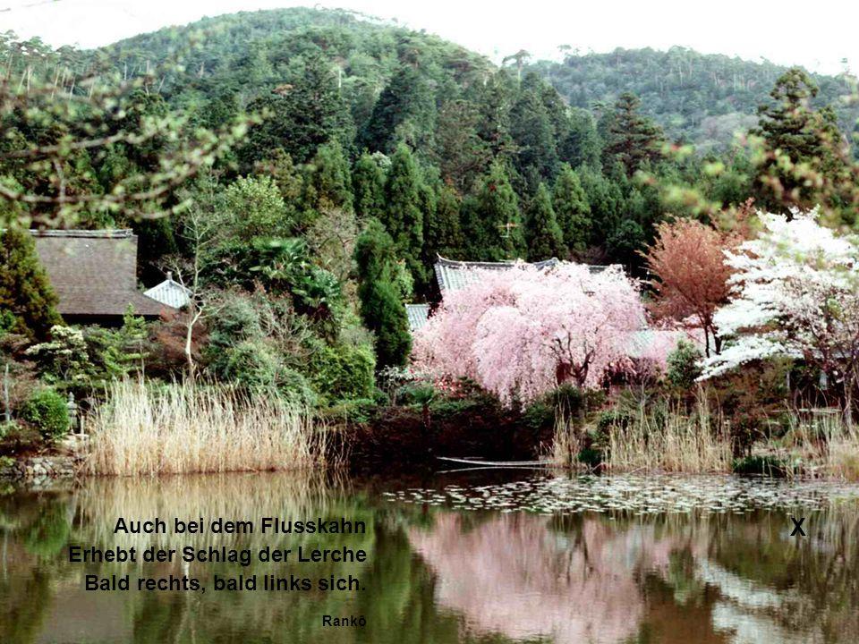 X Auch bei dem Flusskahn Erhebt der Schlag der Lerche Bald rechts, bald links sich. Rankô