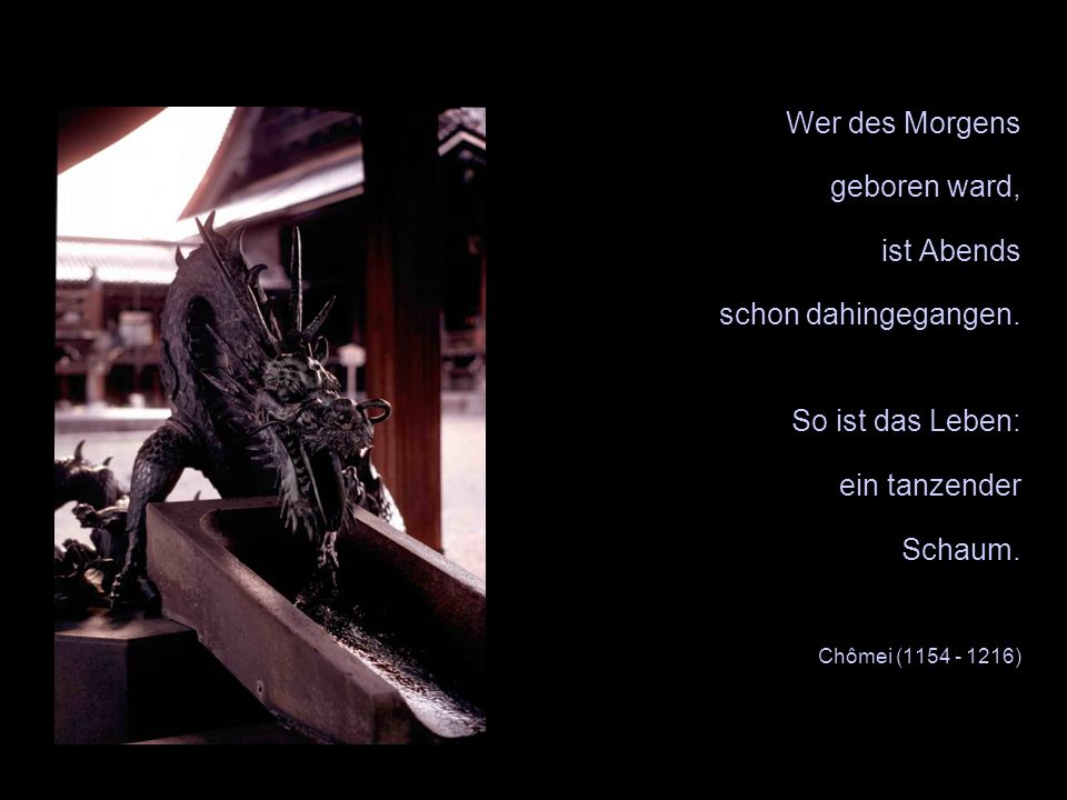 Wer des Morgens geboren ward, ist Abends schon dahingegangen. So ist das Leben: ein tanzender Schaum. Chômei (1154 - 1216) XX
