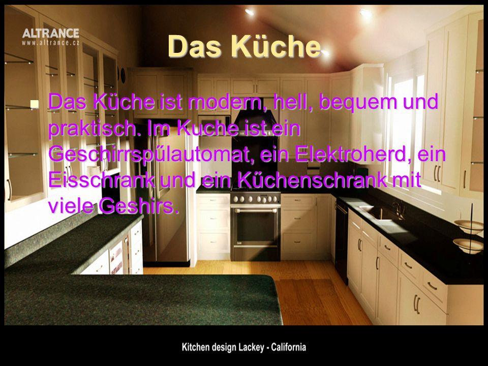 Das Küche Das Küche ist modern, hell, bequem und praktisch. Im Kuche ist ein Geschirrspűlautomat, ein Elektroherd, ein Eisschrank und ein Kűchenschran