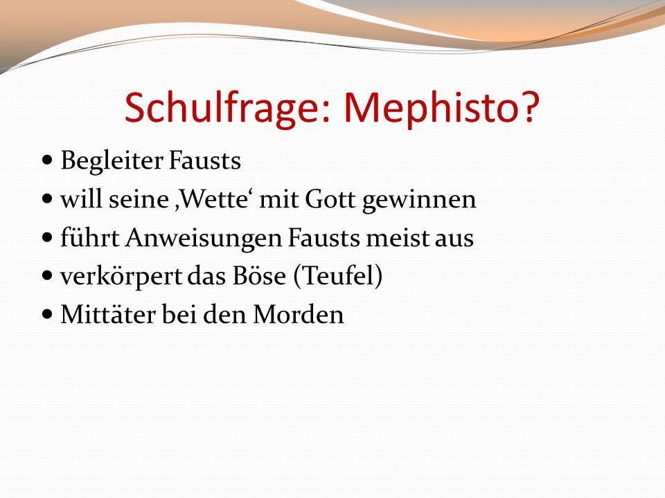Schulfrage: Mephisto? Begleiter Fausts will seine Wette mit Gott gewinnen führt Anweisungen Fausts meist aus verkörpert das Böse (Teufel) Mittäter bei