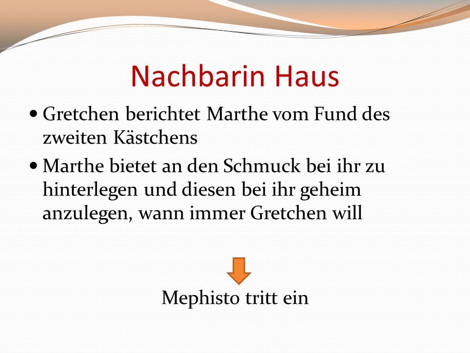 Nachbarin Haus Gretchen berichtet Marthe vom Fund des zweiten Kästchens Marthe bietet an den Schmuck bei ihr zu hinterlegen und diesen bei ihr geheim