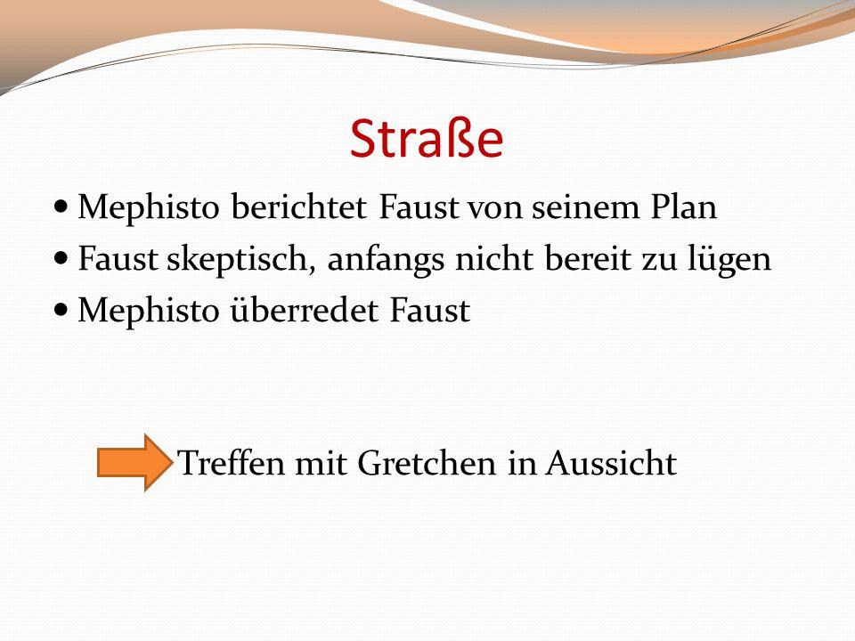 Straße Mephisto berichtet Faust von seinem Plan Faust skeptisch, anfangs nicht bereit zu lügen Mephisto überredet Faust Treffen mit Gretchen in Aussic