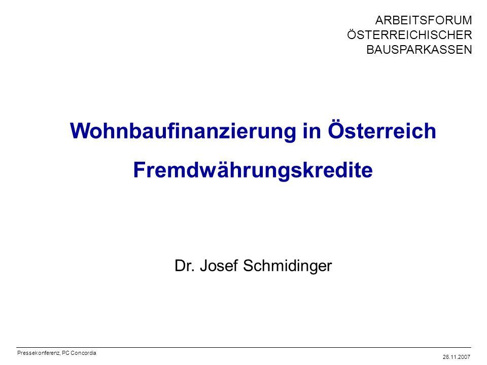 Pressekonferenz, PC Concordia 26.11.2007 ARBEITSFORUM ÖSTERREICHISCHER BAUSPARKASSEN Wohnbaufinanzierung in Österreich Fremdwährungskredite Dr.