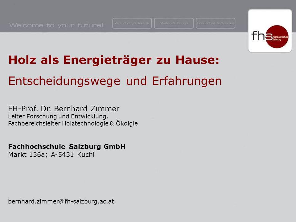 © B.Zimmer – Fachhochschule Salzburg GmbH Holz als Energieträger zu Hause: Entscheidungswege und Erfahrungen FH-Prof.