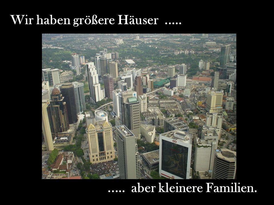 Wir haben größere Häuser.......... aber kleinere Familien.