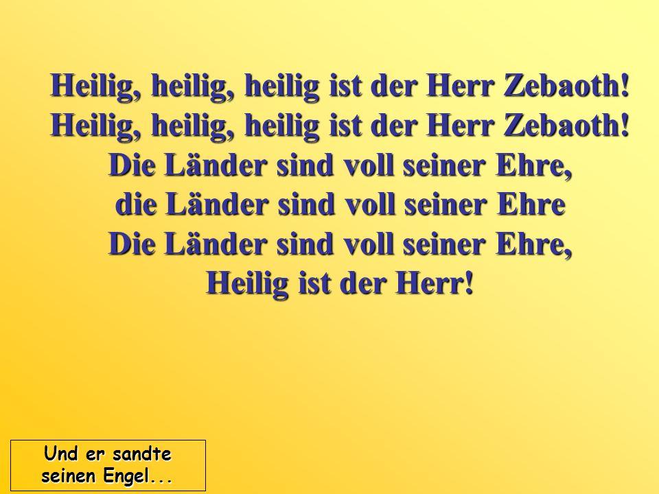 Heilig, heilig, heilig ist der Herr Zebaoth! Heilig, heilig, heilig ist der Herr Zebaoth! Die Länder sind voll seiner Ehre, die Länder sind voll seine