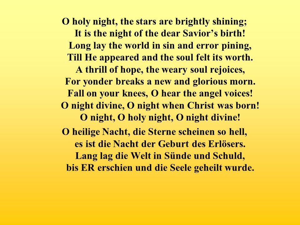 O holy night, the stars are brightly shining; It is the night of the dear Saviors birth! Long lay the world in sin and error pining, Till He appeared