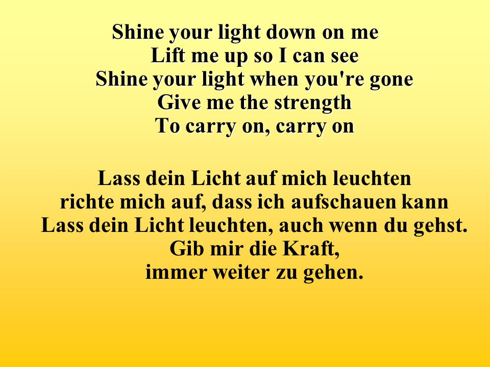 Shine your light down on me Lift me up so I can see Shine your light when you're gone Give me the strength To carry on, carry on Lass dein Licht auf m