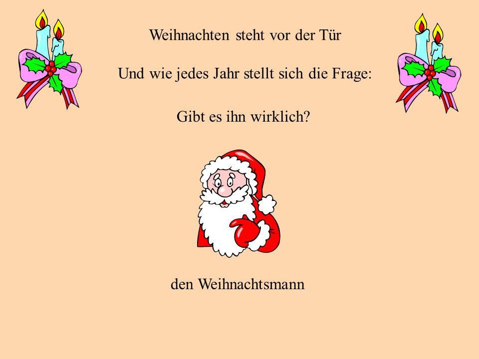 Weihnachten steht vor der Tür Und wie jedes Jahr stellt sich die Frage: Gibt es ihn wirklich? den Weihnachtsmann